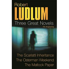 Robert Ludlum: Three Great Novels: The Beginning: The Scarlatti Inheritance, The Osterman Weekend, The Matlock Paper